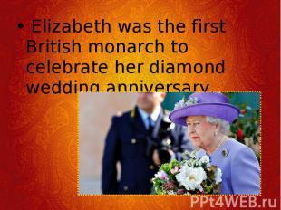 Elizabeth was the first British monarch to celebrate her diamond wedding a
