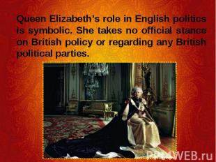 Queen Elizabeth's role in English politics is symbolic. She takes no official st