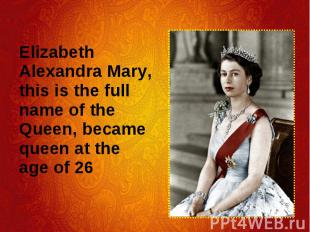 Elizabeth Alexandra Mary, this is the full name of the Queen, became queen at th