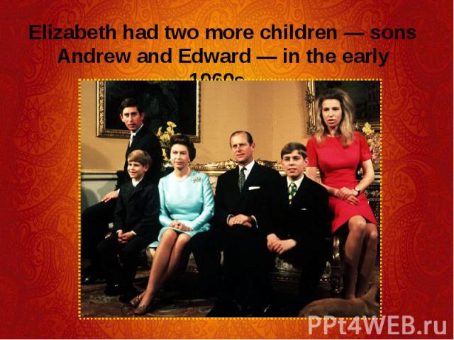 Elizabeth had two more children — sons Andrew and Edward — in the early 1960s. Elizabeth had two more children — sons Andrew and Edward — in the early 1960s.
