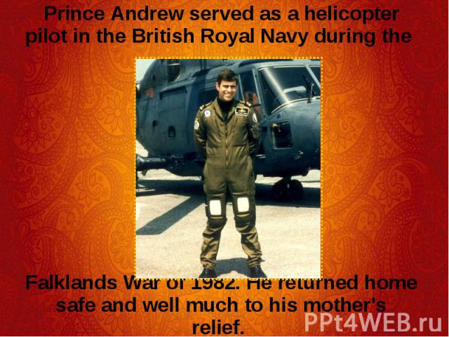 Prince Andrew served as a helicopter pilot in the British Royal Navy during the Prince Andrew served as a helicopter pilot in the British Royal Navy during the Falklands War of 1982. He returned home safe and well much to his mother's relief.