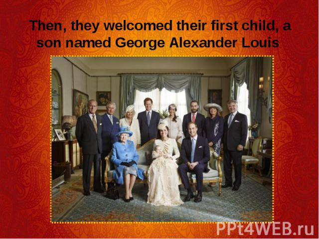 Then, they welcomed their first child, a son named George Alexander Louis Then, they welcomed their first child, a son named George Alexander Louis