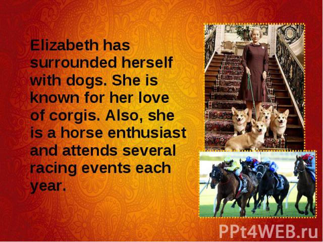 Elizabeth has surrounded herself with dogs. She is known for her love of corgis. Also, she is a horse enthusiast and attends several racing events each year. Elizabeth has surrounded herself with dogs. She is known for her love of corgis. Also, she …