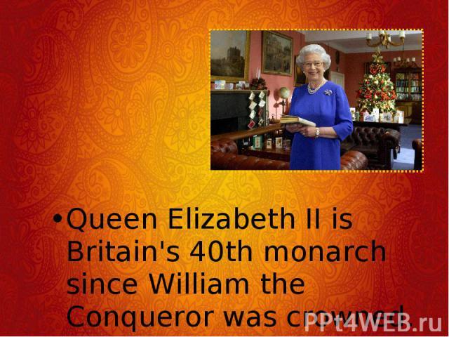 Queen Elizabeth II is Britain's 40th monarch since William the Conqueror was crowned. Queen Elizabeth II is Britain's 40th monarch since William the Conqueror was crowned.