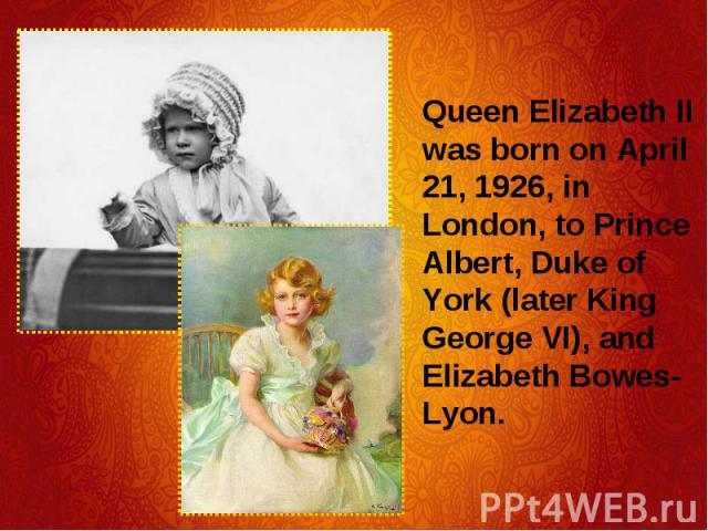 Queen Elizabeth II was born on April 21, 1926, in London, to Prince Albert, Duke of York (later King George VI), and Elizabeth Bowes-Lyon. Queen Elizabeth II was born on April 21, 1926, in London, to Prince Albert, Duke of York (later King George VI…