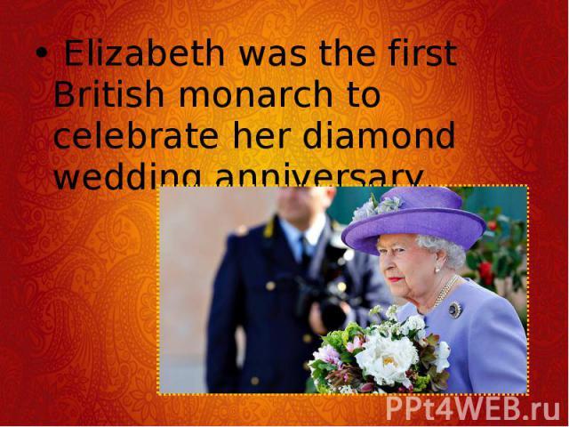 Elizabeth was the first British monarch to celebrate her diamond wedding anniversary. Elizabeth was the first British monarch to celebrate her diamond wedding anniversary.
