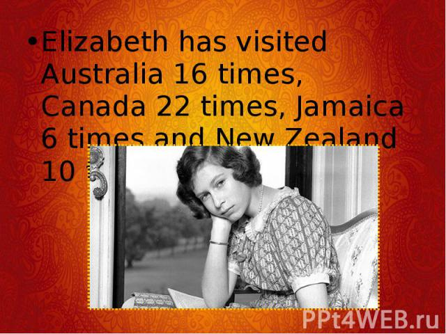 Elizabeth has visited Australia 16 times, Canada 22 times, Jamaica 6 times and New Zealand 10 times. Elizabeth has visited Australia 16 times, Canada 22 times, Jamaica 6 times and New Zealand 10 times.