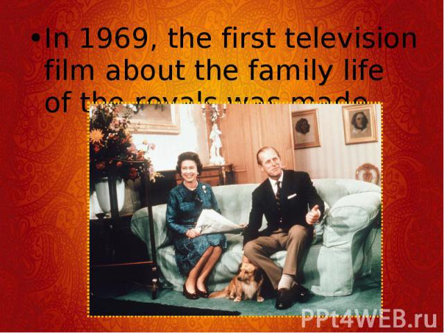 In 1969, the first television film about the family life of the royals was made In 1969, the first television film about the family life of the royals was made