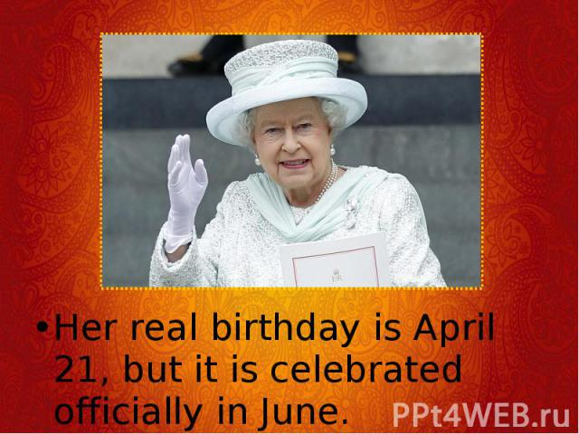 Her real birthday is April 21, but it is celebrated officially in June. Her real birthday is April 21, but it is celebrated officially in June.