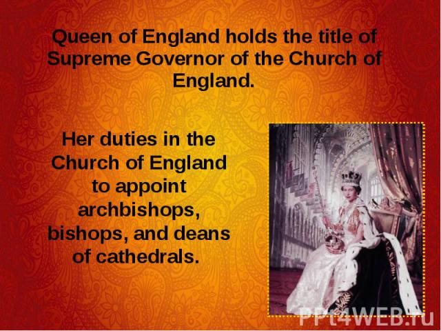 Queen of England holds the title of Supreme Governor of the Church of England. Queen of England holds the title of Supreme Governor of the Church of England.