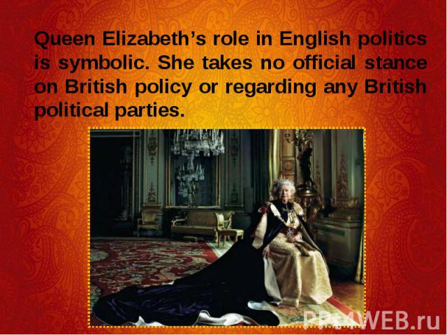 Queen Elizabeth's role in English politics is symbolic. She takes no official stance on British policy or regarding any British political parties. Queen Elizabeth's role in English politics is symbolic. She takes no official stance on British policy…