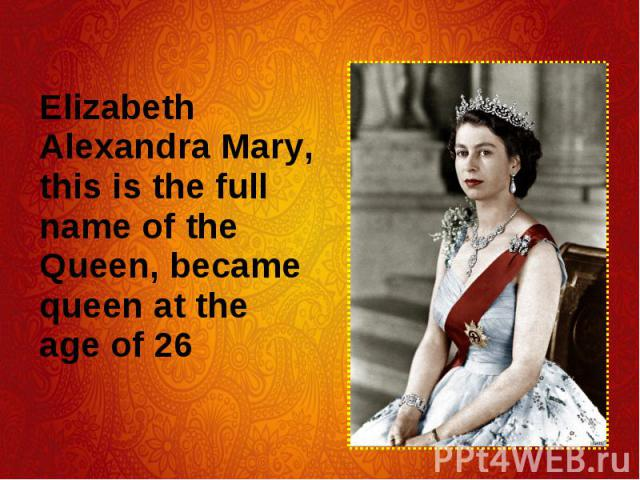 Elizabeth Alexandra Mary, this is the full name of the Queen, became queen at the age of 26 Elizabeth Alexandra Mary, this is the full name of the Queen, became queen at the age of 26