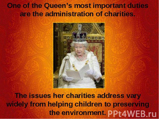 One of the Queen's most important duties are the administration of charities. One of the Queen's most important duties are the administration of charities. The issues her charities address vary widely from helping children to preserving the environment.