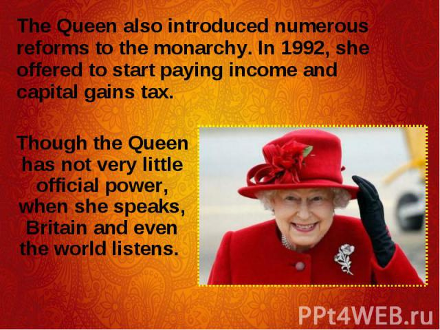 The Queen also introduced numerous reforms to the monarchy. In 1992, she offered to start paying income and capital gains tax. The Queen also introduced numerous reforms to the monarchy. In 1992, she offered to start paying income and capital gains tax.