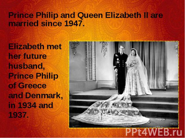 Prince Philip and Queen Elizabeth II are married since 1947. Prince Philip and Queen Elizabeth II are married since 1947.