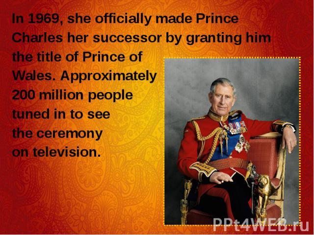 In 1969, she officially made Prince In 1969, she officially made Prince Charles her successor by granting him the title of Prince of Wales. Approximately 200 million people tuned in to see the ceremony on television.