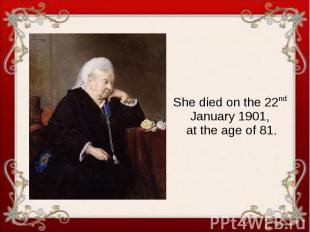 She died on the 22nd January 1901, at the age of 81.