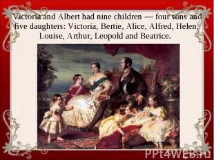 Victoria and Albert had nine children — four sons and five daughters: Victoria,
