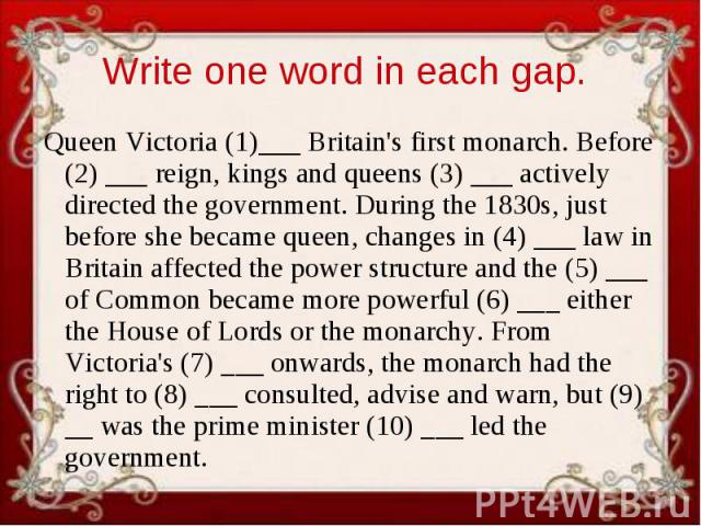 Write one word in each gap. Queen Victoria (1)___ Britain's first monarch. Before (2) ___ reign, kings and queens (3) ___ actively directed the government. During the 1830s, just before she became queen, changes in (4) ___ law in Britain affected th…