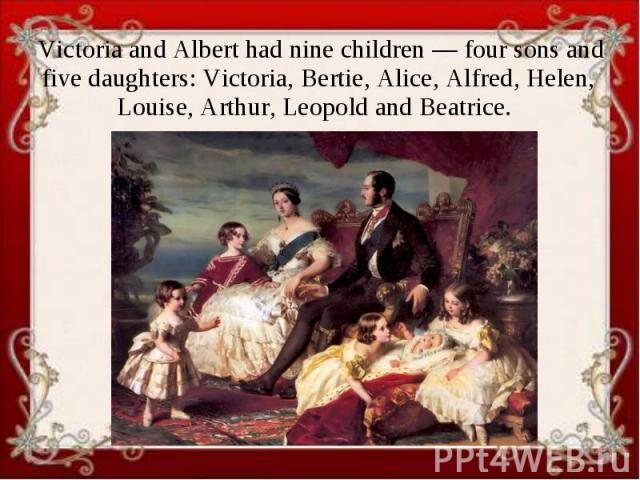 Victoria and Albert had nine children — four sons and five daughters: Victoria, Bertie, Alice, Alfred, Helen, Louise, Arthur, Leopold and Beatrice.