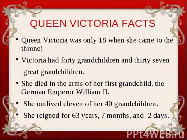 QUEEN VICTORIA FACTS Queen Victoria was only 18 when she came to the throne! Victoria had forty grandchildren and thirty seven great grandchildren. She died in the arms of her first grandchild, the German Emperor William II. She outlived eleven of h…