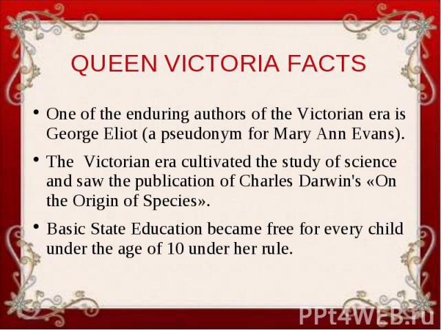 QUEEN VICTORIA FACTS One of the enduring authors of the Victorian era is George Eliot (a pseudonym for Mary Ann Evans). The Victorian era cultivated the study of science and saw the publication of Charles Darwin's «On the Origin of Species». Basic S…