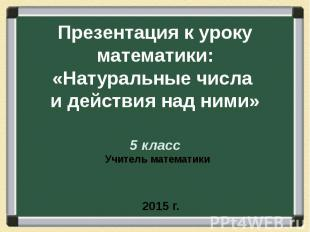 Презентация к уроку математики: «Натуральные числа и действия над ними» 5 класс