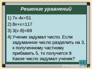 Решение уравнений 7х-4х=51 8х+х=117 3(х-8)=69 Ученик задумал число. Если задуман
