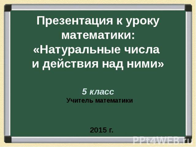 Презентация к уроку математики: «Натуральные числа и действия над ними» 5 класс Учитель математики