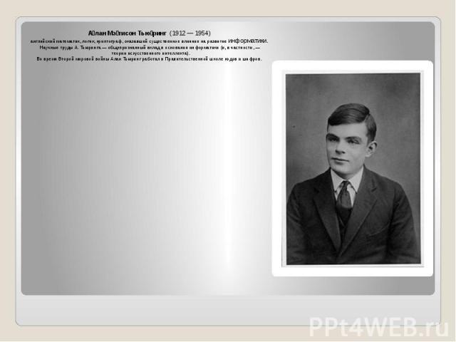 А лан Мэ тисон Тью ринг (1912— 1954) А лан Мэ тисон Тью ринг (1912— 1954) английскийматематик,логик, криптограф, оказавший существенное влияние на развитиеинформатики. Научные труды А. Тьюринга&n…