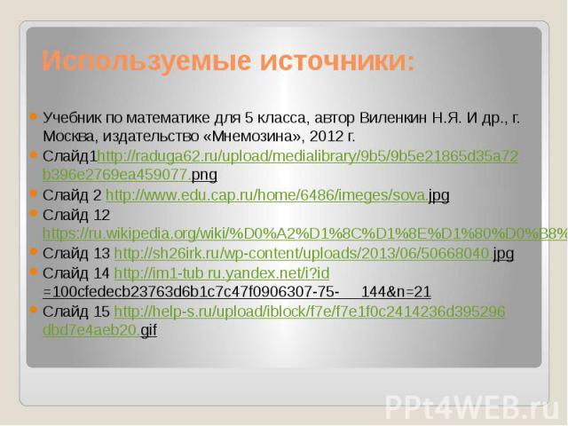 Используемые источники: Учебник по математике для 5 класса, автор Виленкин Н.Я. И др., г. Москва, издательство «Мнемозина», 2012 г. Слайд1http://raduga62.ru/upload/medialibrary/9b5/9b5e21865d35a72b396e2769ea459077.png Слайд 2 http://www.edu.cap.ru/h…