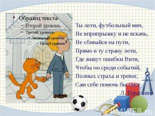 Ты лети, футбольный мяч, Ты лети, футбольный мяч, Не вприпрыжку и не вскачь, Не