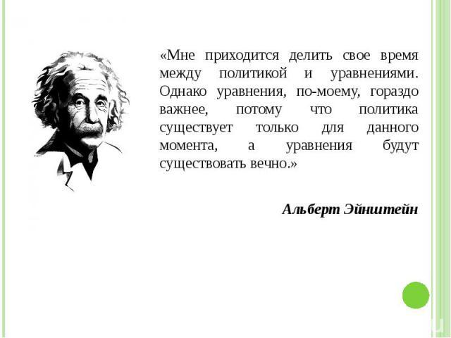 «Мне приходится делить свое время между политикой и уравнениями. Однако уравнения, по-моему, гораздо важнее, потому что политика существует только для данного момента, а уравнения будут существовать вечно.» «Мне приходится делить свое время между по…