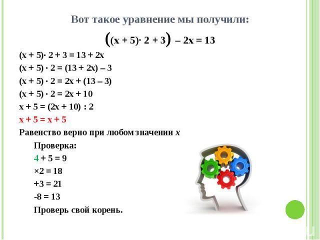 Вот такое уравнение мы получили: Вот такое уравнение мы получили: ((х + 5)· 2 + 3) – 2х = 13 (x + 5)· 2 + 3 = 13 + 2x (x + 5) · 2 = (13 + 2x) – 3 (x + 5) · 2 = 2x + (13 – 3) (x + 5) · 2 = 2x + 10 x + 5 = (2x + 10) : 2 x + 5 = x + 5 Равенство верно п…