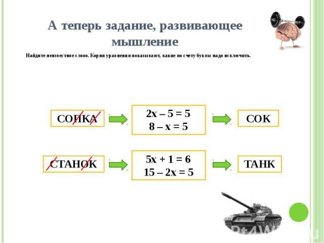 А теперь задание, развивающее мышление Найдите неизвестное слово. Корни уравнения показывают, какие по счету буквы надо исключить.