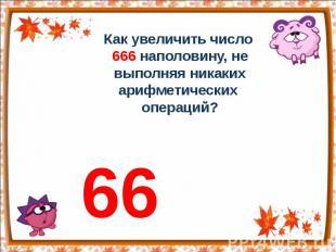Как увеличить число 666 наполовину, не выполняя никаких арифметических операций?