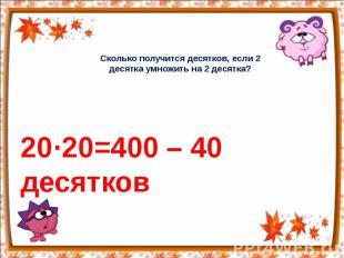 Сколько получится десятков, если 2 десятка умножить на 2 десятка? 20·20=400 – 40