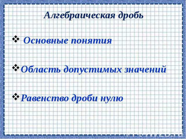 Алгебраическая дробь Основные понятия Область допустимых значений Равенство дроби нулю