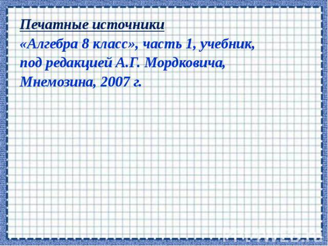 Печатные источники Печатные источники «Алгебра 8 класс», часть 1, учебник, под редакцией А.Г. Мордковича, Мнемозина, 2007 г.