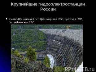 Саяно-Шушенская ГЭС, Красноярская ГЭС, Братская ГЭС, Усть-Илимская ГЭС Саяно-Шуш