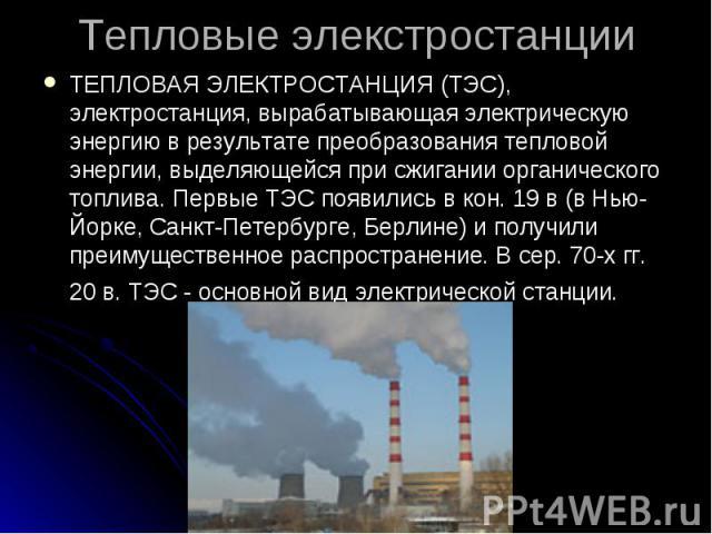ТЕПЛОВАЯ ЭЛЕКТРОСТАНЦИЯ (ТЭС), электростанция, вырабатывающая электрическую энергию в результате преобразования тепловой энергии, выделяющейся при сжигании органического топлива. Первые ТЭС появились в кон. 19 в (в Нью-Йорке, Санкт-Петербурге, Берли…