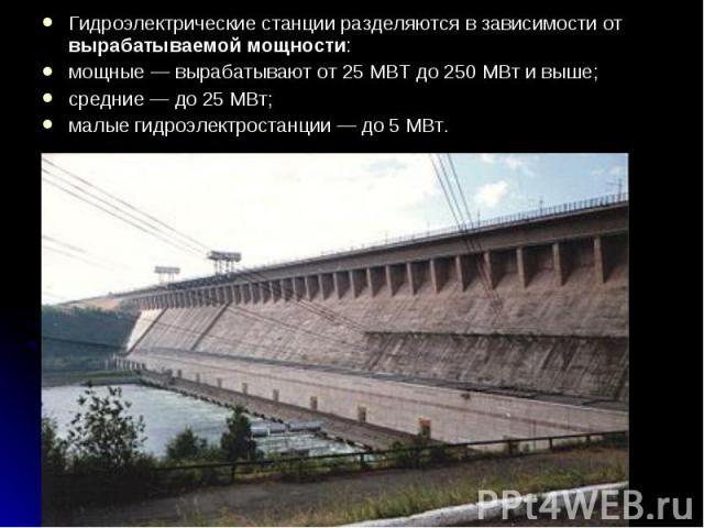 Гидроэлектрические станции разделяются в зависимости от вырабатываемой мощности: Гидроэлектрические станции разделяются в зависимости от вырабатываемой мощности: мощные— вырабатывают от 25 МВТ до 250 МВт и выше; средние— до 25 МВт; малые…