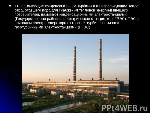 ТПЭС, имеющие конденсационные турбины и не использующие тепло отработавшего пара для снабжения тепловой энергией внешних потребителей, называют конденсационными электростанциями (Государственная районная электрическая станция, или ГРЭС). ТЭС с приво…