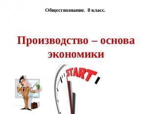Производство – основа экономики Обществознание. 8 класс.