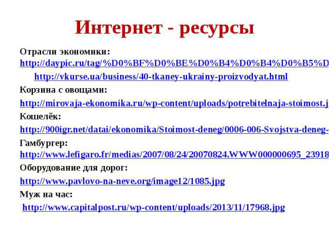 Интернет - ресурсы Отрасли экономики: http://daypic.ru/tag/%D0%BF%D0%BE%D0%B4%D0%B4%D0%B5%D0%BB%D0%BA%D0%B0 http://vkurse.ua/business/40-tkaney-ukrainy-proizvodyat.html Корзина с овощами: http://mirovaja-ekonomika.ru/wp-content/uploads/potrebitelnaj…