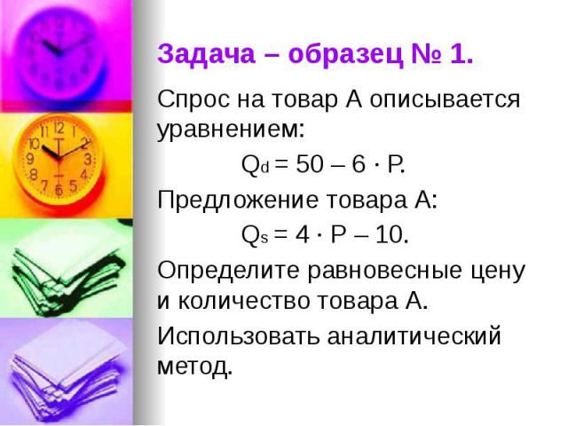 Задача – образец № 1. Спрос на товар А описывается уравнением: Qd = 50 – 6 · Р. Предложение товара А: Qs = 4 · Р – 10. Определите равновесные цену и количество товара А. Использовать аналитический метод.