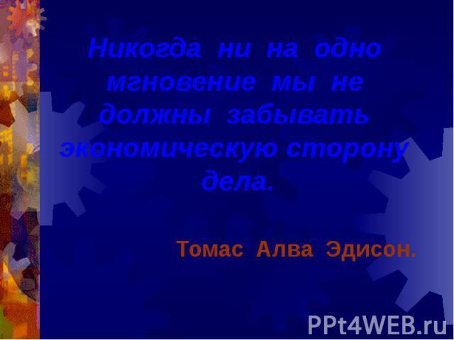 Никогда ни на одно мгновение мы не должны забывать экономическую сторону дела. Томас Алва Эдисон.