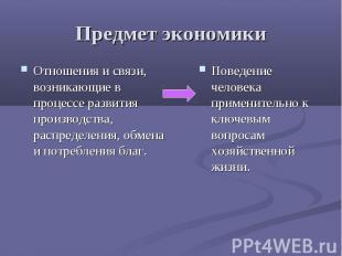Предмет экономики Отношения и связи, возникающие в процессе развития производств
