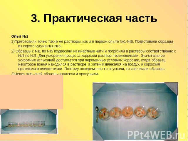 3. Практическая часть Опыт №2 1)Приготовили точно такие же растворы, как и в первом опыте №1-№5. Подготовили образцы из серого чугуна №1-№5. 2) Образцы с №1 по №5 подвесили на инертные нити и погрузили в растворы соответственно с №1 по №5. Для ускор…