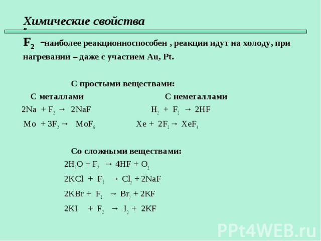 С простыми веществами: С металлами С неметаллами 2Na + F2 → 2NaF H2 + F2 → 2HF Mo + 3F2 → MoF6 Xe + 2F2 → XeF4 Со сложными веществами: 2H2O + F2 → 4HF + O2 2KCl + F2 → Cl2 + 2NaF 2KBr + F2 → Br2 + 2КF 2KI + F2 → I2 + 2КF